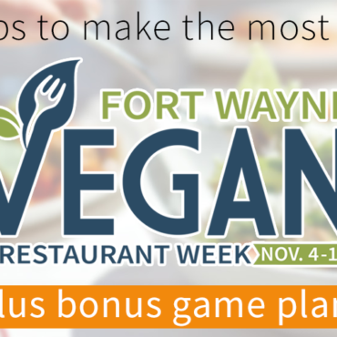 Make the Most out of Fort Wayne Vegan Restaurant Week (+ Bonus Game Plan!)